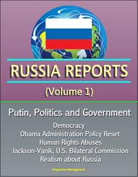 Russia Reports (Volume 1) - Putin, Politics and Government, Democracy, Obama Administration Policy Reset, Human Rights Abuses, Jackson-Vanik, U.S. Bilateral Commission, Realism about Russia【電子書籍】[ Progressive Management ]