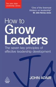 How to Grow LeadersThe Seven Key Principles of Effective Leadership Development【電子書籍】[ John Adair ]