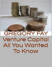 Venture Capital: All You Wanted to Know【電子書籍】[ Gregory Fay ]
