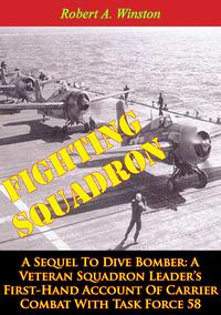 Fighting Squadron, A Sequel To Dive Bomber:A Veteran Squadron Leader's First-Hand Account Of Carrier Combat With Task Force 58【電子書籍】[ Lt.-Cmdr. Robert A. Winston ]