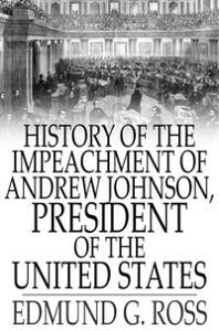 History of the Impeachment of Andrew Johnson, President of The United StatesBy The House Of Representatives and His Trial by The Senate for High Crimes and Misdemeanors in Office【電子書籍】[ Edmund G. Ross ]