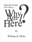 What Most People Don't Know...Why Am I Here?【電子書籍】[ William R. Hicks ]