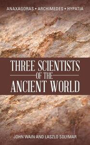 Three Scientists of the Ancient WorldAnaxagoras, Archimedes, Hypatia【電子書籍】[ John Wain ]