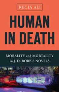 Human in DeathMorality and Mortality in J. D. Robb's Novels【電子書籍】[ Kecia Ali ]