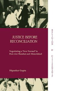 Justice before ReconciliationNegotiating a 'New Normal' in Post-riot Mumbai and Ahmedabad【電子書籍】[ Dipankar Gupta ]