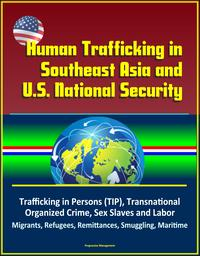 Human Trafficking in Southeast Asia and U.S. National Security - Trafficking in Persons (TIP), Transnational Organized Crime, Sex Slaves and Labor, Migrants, Refugees, Remittances, Smuggling, Maritime【電子書籍】[ Progressive Management ]