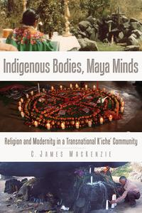 Indigenous Bodies, Maya MindsReligion and Modernity in a Transnational K'iche' Community【電子書籍】[ C. James MacKenzie ]