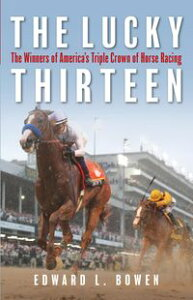 The Lucky ThirteenThe Winners of America's Triple Crown of Horse Racing【電子書籍】[ Edward Bowen ]