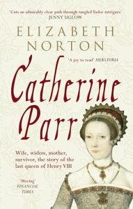 Catherine ParrWife, widow, mother, survivor, the story of the last queen of Henry VIII【電子書籍】[ Elizabeth Norton ]