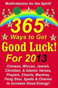 365 Ways to Get Good Luck! For 2013Chinese, Wiccan, Jewish, Christian, & Islamic Verses, Prayers, Chants, Mantras, Feng Shui, Spells & Charms to increase Good Energy!【電子書籍】[ Michael Junem ]