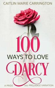 100 Ways to Love DarcyA Pride and Prejudice Variation【電子書籍】[ Caitlin Marie Carrington ]