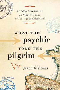 What the Psychic Told the PilgrimA Midlife Misadventure on Spain's Camino de Santiago de Compostela【電子書籍】[ Jane Christmas ]