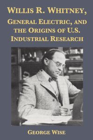 洋書, FICTION & LITERTURE Willis R. Whitney, General Electric and the Origins of U.S. Industrial Research George Wise