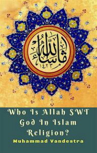 Who Is Allah SWT God In Islam Religion?【電子書籍】[ Muhammad Vandestra ]