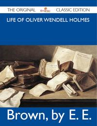 Life of Oliver Wendell Holmes - The Original Classic Edition【電子書籍】[ E Brown ]