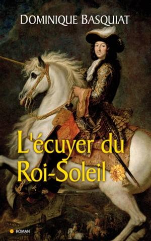 Ecuyer du Roi Soleil【電子書籍】[ Dominique Basquiat ]