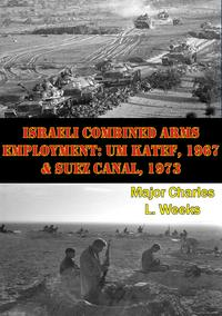 Israeli Combined Arms Employment: Um Katef, 1967 & Suez Canal, 1973【電子書籍】[ Major Charles L. Weeks ]