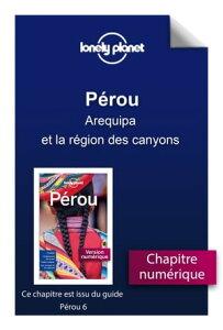 P?rou - Arequipa et la r?gion des canyons【電子書籍】[ LONELY PLANET FR ]