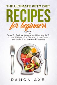 The Ultimate keto Diet Recipes For Beginners Delicious Ketogenic Diet Meals To Lose Weight, Fat Burning, Low Carb, Nutrition And Reverse Disease【電子書籍】[ Damon Axe ]