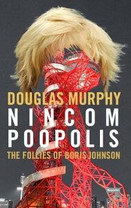 NincompoopolisThe Follies of Boris Johnson【電子書籍】[ Douglas Murphy ]