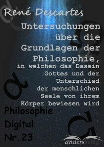Untersuchungen ?ber die Grundlagen der Philosophie, in welchen das Dasein Gottes und der Unterschied der menschlichen Seele von ihrem K?rper bewiesen wirdPhilosophie-Digital Nr. 23【電子書籍】[ Ren? Descartes ]