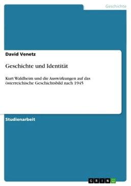 Geschichte und Identit?tKurt Waldheim und die Auswirkungen auf das ?sterreichische Geschichtsbild nach 1945【電子書籍】[ David Venetz ]