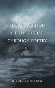 The Absorption of the Christ Through Poetry【電子書籍】[ Dr. Patricia Sadler Moore ]