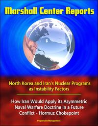 Marshall Center Reports: North Korea and Iran's Nuclear Programs as Instability Factors, How Iran Would Apply its Asymmetric Naval Warfare Doctrine in a Future Conflict - Hormuz Chokepoint【電子書籍】[ Progressive Management ]