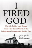 I Fired GodMy Life Inside---and Escape from---the Secret World of the Independent Fundamental Baptist Cult【電子書籍】[ Jocelyn Zichterman ]