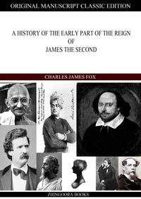A HISTORY OF THE EARLY PART OF THE REIGN OF JAMES THE SECOND【電子書籍】[ Charles James Fox ]