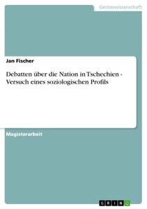 Debatten ?ber die Nation in Tschechien - Versuch eines soziologischen ProfilsVersuch eines soziologischen Profils【電子書籍】[ Jan Fischer ]