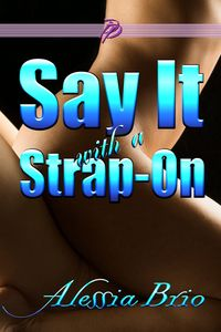 Say It with a Strap-On【電子書籍】[ Alessia Brio ]