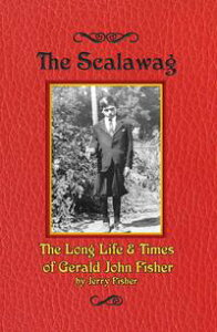The ScalawagThe Long Life & Times of Gerald John Fisher【電子書籍】[ Jerry Fisher ]