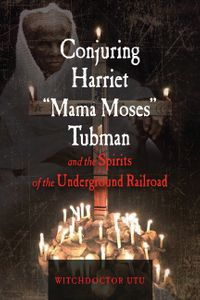 "Conjuring Harriet ""Mama Moses"" Tubman and the Spirits of the Underground Railroad【電子書籍】[ Witchdoctor Utu ]"
