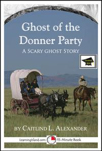 The Ghost of the Donner Party: A 15-Minute Ghost Story, Educational Version【電子書籍】[ Caitlind L. Alexander ]