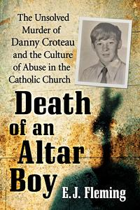 Death of an Altar BoyThe Unsolved Murder of Danny Croteau and the Culture of Abuse in the Catholic Church【電子書籍】[ E.J. Fleming ]