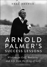 Arnold Palmer's Success LessonsWisdom on Golf, Business, and Life from the King of Golf【電子書籍】[ Brad Brewer ]