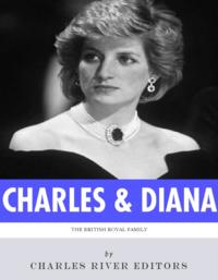 The British Royal Family: The Lives of Charles, Prince of Wales and Diana, Princess of Wales【電子書籍】[ Charles River Editors ]