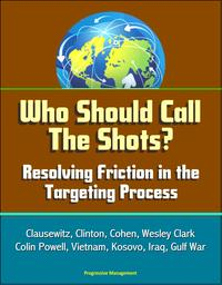 Who Should Call The Shots? Resolving Friction in the Targeting Process: Clausewitz, Clinton, Cohen, Wesley Clark, Colin Powell, Vietnam, Kosovo, Iraq, Gulf War【電子書籍】[ Progressive Management ]
