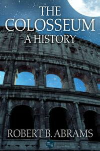 The Colosseum: A History【電子書籍】[ Robert B. Abrams ]
