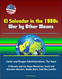 El Salvador in the 1980s: War by Other Means - Carter and Reagan Administrations, The Nuns, El Mozote and Las Hojas Massacres, Jesuit and Sheraton Murders, Media Wars, Cold War Conflict【電子書籍】[ Progressive Management ]