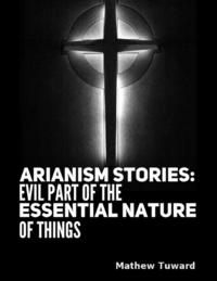 Arianism Stories: Evil Part of the Essential Nature of Things【電子書籍】[ Mathew Tuward ]