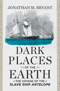 Dark Places of the Earth: The Voyage of the Slave Ship Antelope【電子書籍】[ Jonathan M. Bryant ]