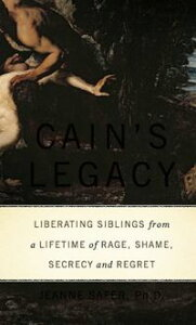 Cain's LegacyLiberating Siblings from a Lifetime of Rage, Shame, Secrecy, and Regret【電子書籍】[ Jeanne Safer, PhD ]