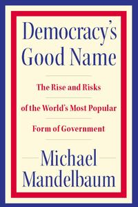 Democracy's Good NameThe Rise and Risks of the World's Most Popular Form of Government【電子書籍】[ Michael Mandelbaum ]