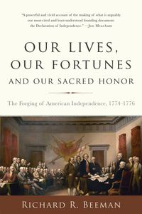 Our Lives, Our Fortunes and Our Sacred HonorThe Forging of American Independence, 1774-1776【電子書籍】[ Richard R. Beeman ]
