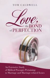 Love, the Bond of PerfectionAn Extensive Study of Biblical Passages Pertaining to Marriage and Marriage-Related Issues【電子書籍】[ Tom Caldwell ]