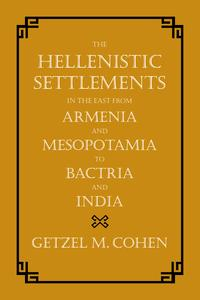 The Hellenistic Settlements in the East from Armenia and Mesopotamia to Bactria and India【電子書籍】[ Getzel M. Cohen ]