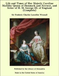 Life and Times of Her Majesty Caroline Matilda: Queen of Denmark and Norway, and Sister of H. M. George III. of England (Complete)【電子書籍】[ Sir Frederic Charles Lascelles Wraxall ]