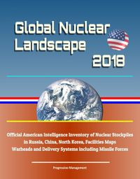 Global Nuclear Landscape 2018: Official American Intelligence Inventory of Nuclear Stockpiles in Russia, China, North Korea, Facilities Maps, Warheads and Delivery Systems including Missile Forces【電子書籍】[ Progressive Management ]